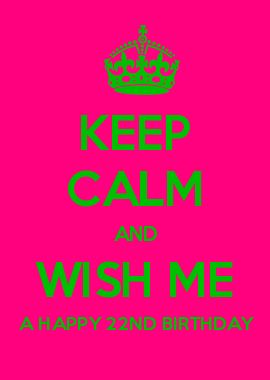 KEEP CALM AND WISH ME A HAPPY 22ND BIRTHDAY
